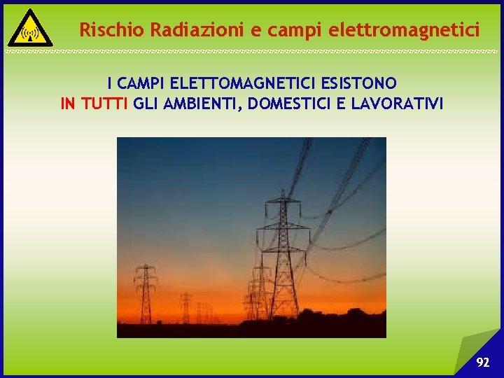 Rischio Radiazioni e campi elettromagnetici I CAMPI ELETTOMAGNETICI ESISTONO IN TUTTI GLI AMBIENTI, DOMESTICI