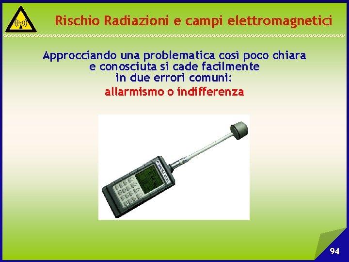 Rischio Radiazioni e campi elettromagnetici Approcciando una problematica così poco chiara e conosciuta si