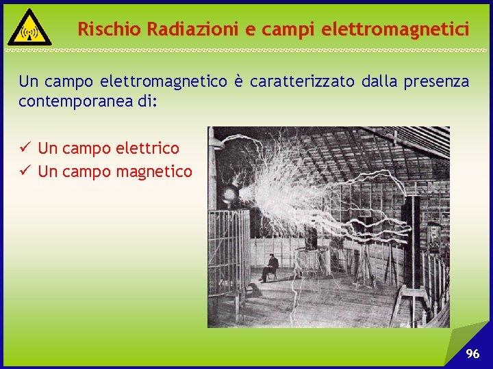 Rischio Radiazioni e campi elettromagnetici Un campo elettromagnetico è caratterizzato dalla presenza contemporanea di: