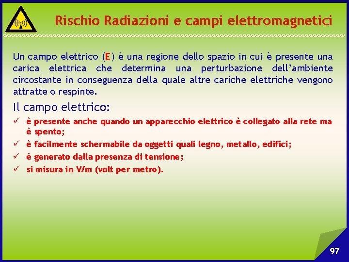Rischio Radiazioni e campi elettromagnetici Un campo elettrico (E) è una regione dello spazio