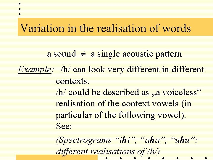 Variation in the realisation of words a sound a single acoustic pattern Example: /h/