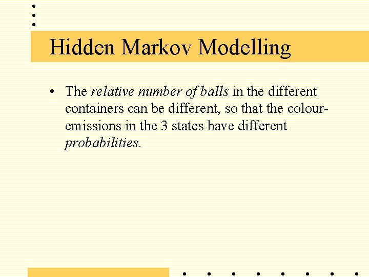 Hidden Markov Modelling • The relative number of balls in the different containers can