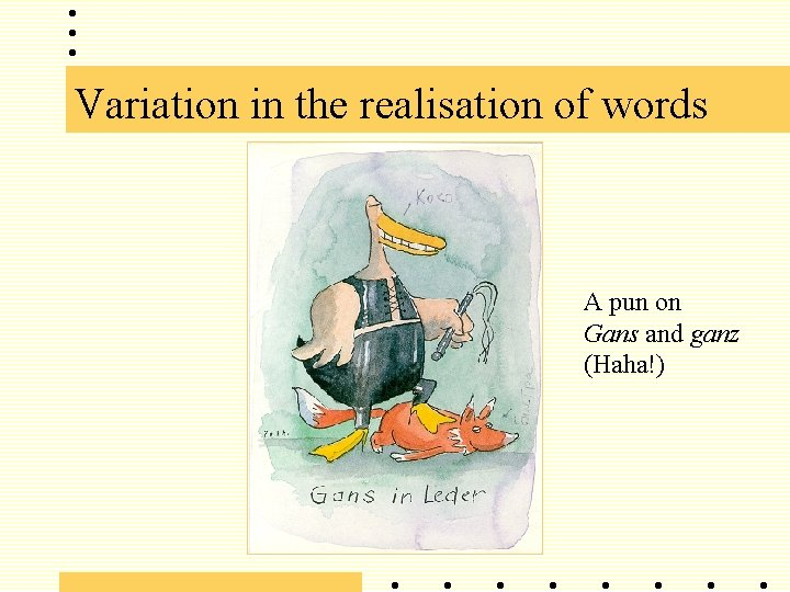 Variation in the realisation of words A pun on Gans and ganz (Haha!)