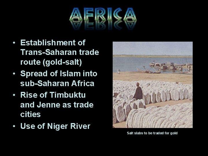 • Establishment of Trans-Saharan trade route (gold-salt) • Spread of Islam into sub-Saharan