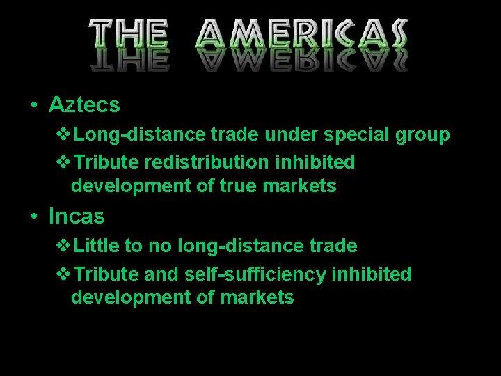 • Aztecs v. Long-distance trade under special group v. Tribute redistribution inhibited development