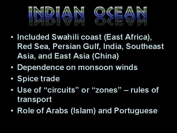 • Included Swahili coast (East Africa), Red Sea, Persian Gulf, India, Southeast Asia,