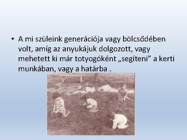 • A mi szüleink generációja vagy bölcsődében volt, amíg az anyukájuk dolgozott, vagy