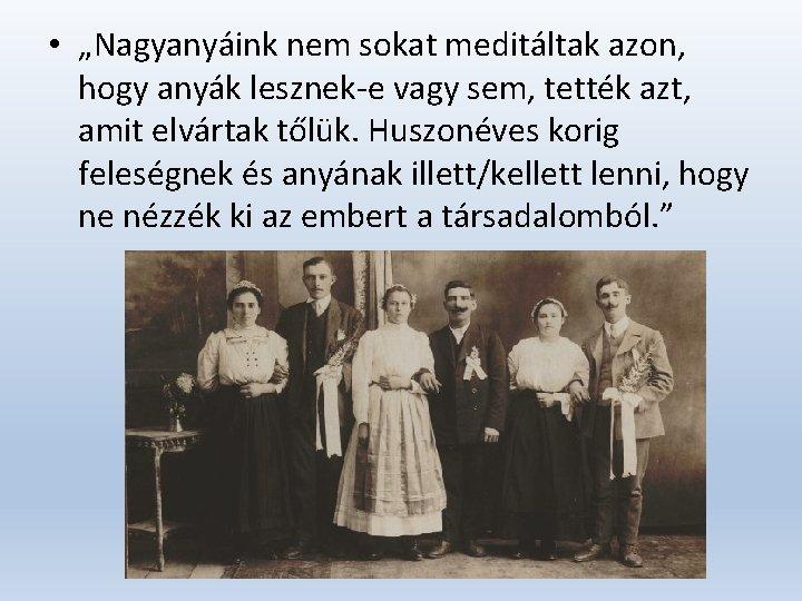 """• """"Nagyanyáink nem sokat meditáltak azon, hogy anyák lesznek-e vagy sem, tették azt,"""