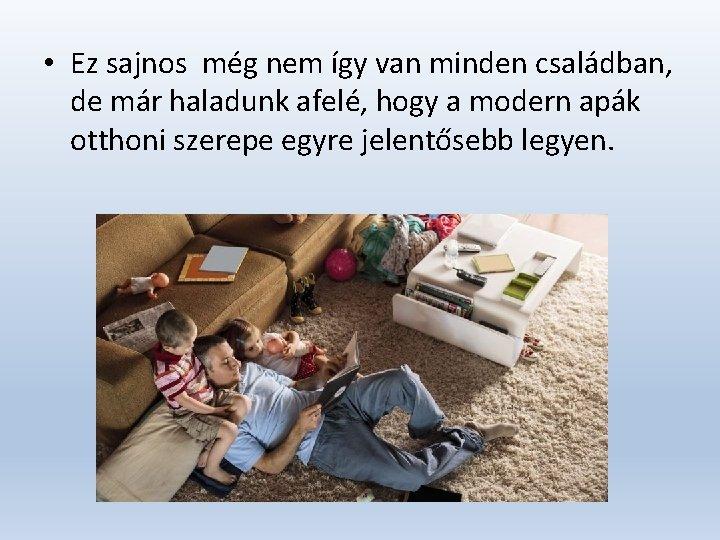 • Ez sajnos még nem így van minden családban, de már haladunk afelé,