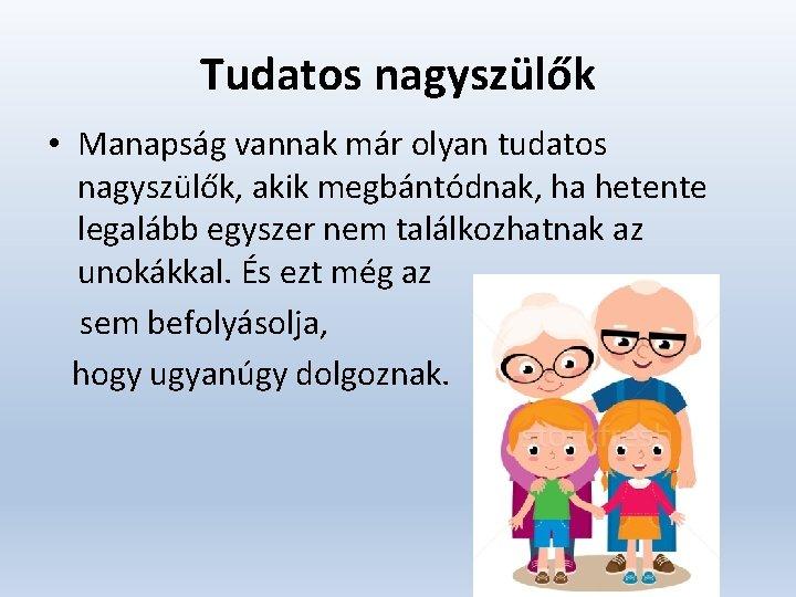 Tudatos nagyszülők • Manapság vannak már olyan tudatos nagyszülők, akik megbántódnak, ha hetente legalább