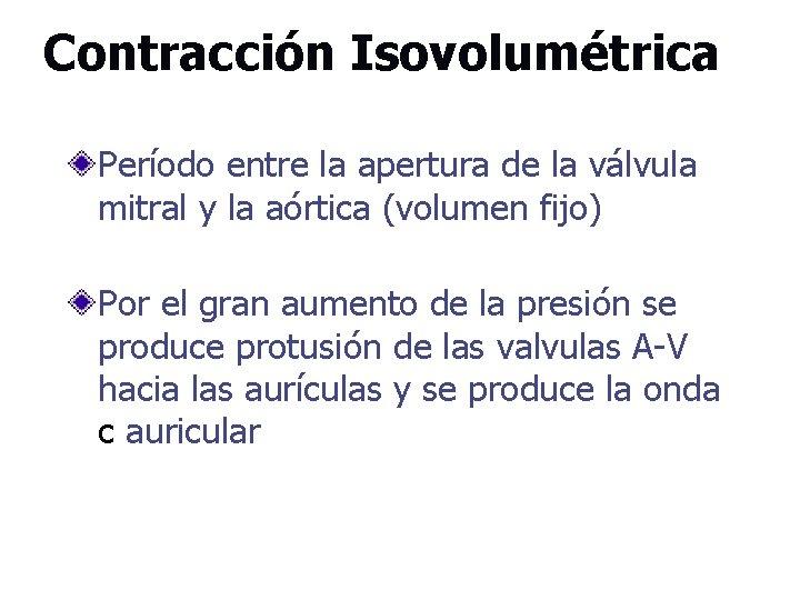 Contracción Isovolumétrica Período entre la apertura de la válvula mitral y la aórtica (volumen