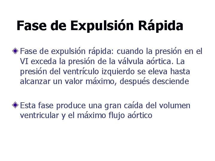 Fase de Expulsión Rápida Fase de expulsión rápida: cuando la presión en el VI