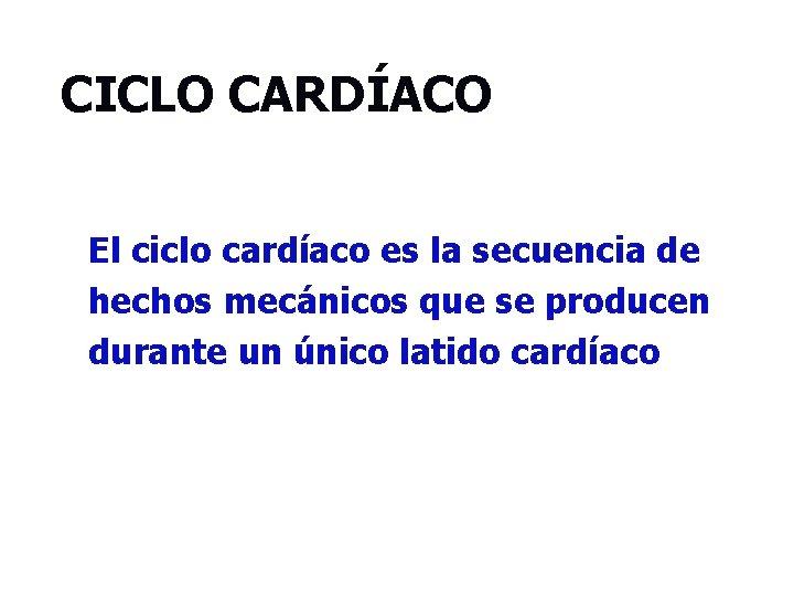 CICLO CARDÍACO El ciclo cardíaco es la secuencia de hechos mecánicos que se producen
