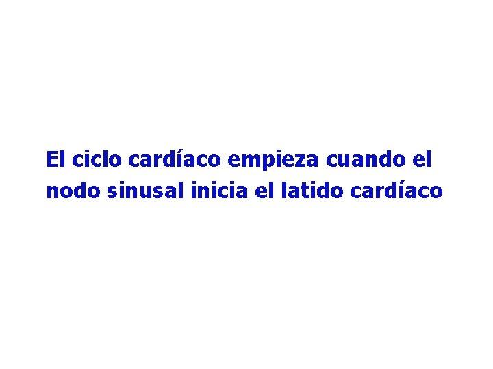 El ciclo cardíaco empieza cuando el nodo sinusal inicia el latido cardíaco