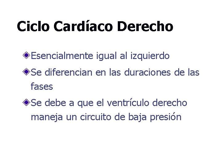 Ciclo Cardíaco Derecho Esencialmente igual al izquierdo Se diferencian en las duraciones de las