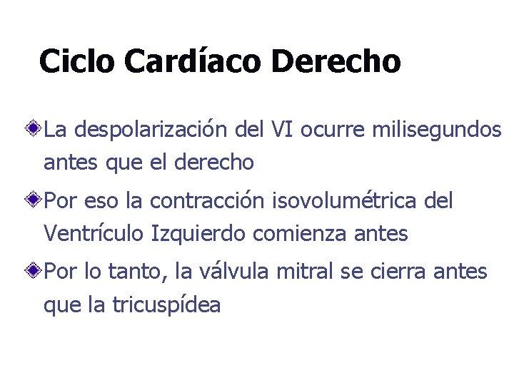Ciclo Cardíaco Derecho La despolarización del VI ocurre milisegundos antes que el derecho Por