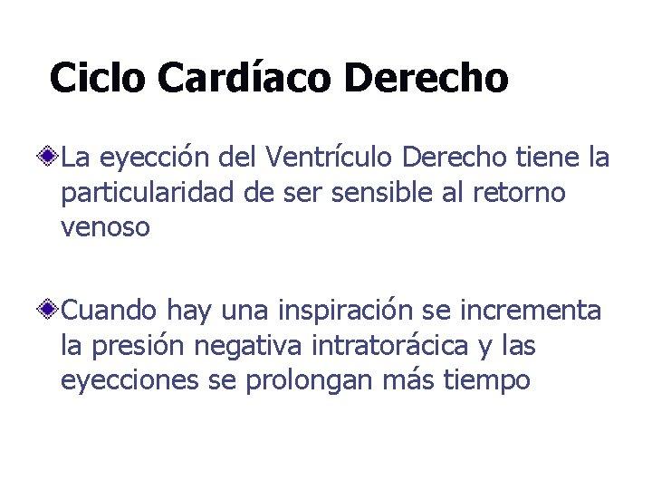 Ciclo Cardíaco Derecho La eyección del Ventrículo Derecho tiene la particularidad de ser sensible