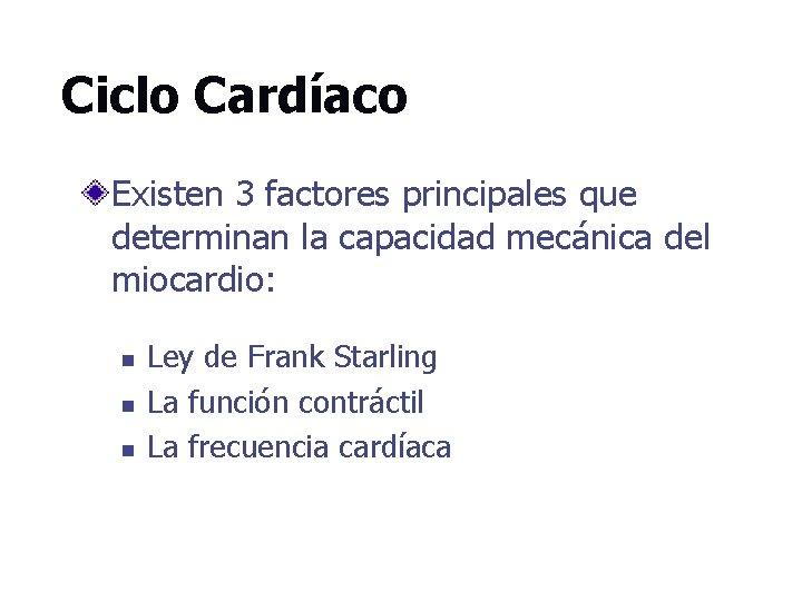 Ciclo Cardíaco Existen 3 factores principales que determinan la capacidad mecánica del miocardio: n