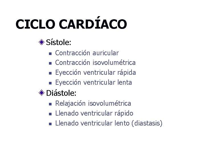 CICLO CARDÍACO Sístole: n n Contracción auricular Contracción isovolumétrica Eyección ventricular rápida Eyección ventricular