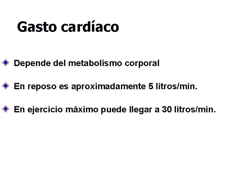 Gasto cardíaco Depende del metabolismo corporal En reposo es aproximadamente 5 litros/min. En ejercicio