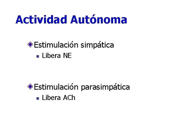 Actividad Autónoma Estimulación simpática n Libera NE Estimulación parasimpática n Libera ACh