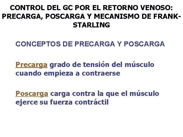 CONTROL DEL GC POR EL RETORNO VENOSO: PRECARGA, POSCARGA Y MECANISMO DE FRANKSTARLING CONCEPTOS