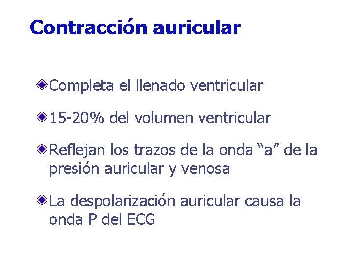 Contracción auricular Completa el llenado ventricular 15 -20% del volumen ventricular Reflejan los trazos