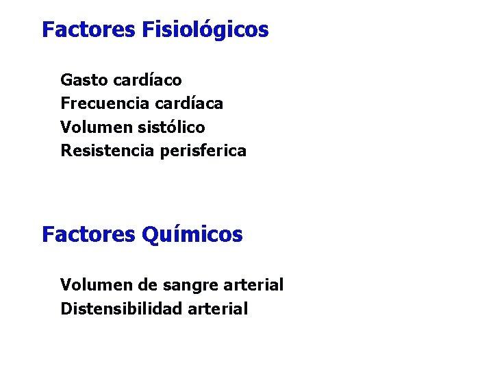 Factores Fisiológicos Gasto cardíaco Frecuencia cardíaca Volumen sistólico Resistencia perisferica Factores Químicos Volumen de