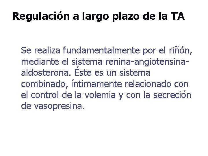 Regulación a largo plazo de la TA Se realiza fundamentalmente por el riñón, mediante