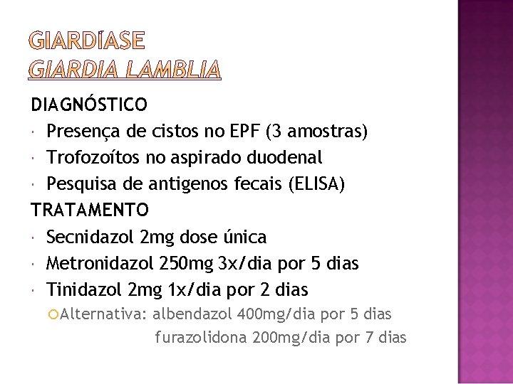 DIAGNÓSTICO Presença de cistos no EPF (3 amostras) Trofozoítos no aspirado duodenal Pesquisa de