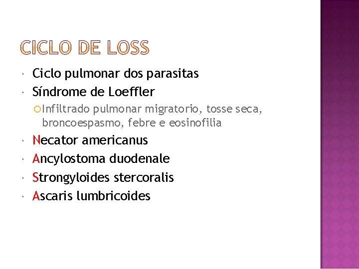 Ciclo pulmonar dos parasitas Síndrome de Loeffler Infiltrado pulmonar migratorio, tosse seca, broncoespasmo,