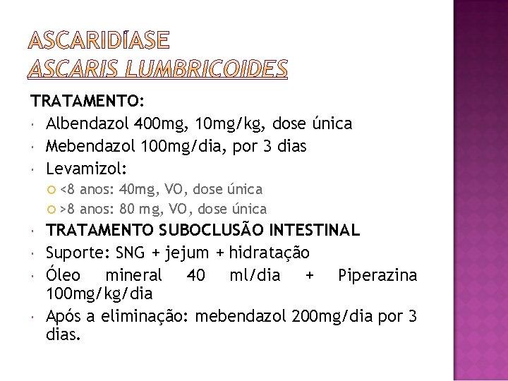 TRATAMENTO: Albendazol 400 mg, 10 mg/kg, dose única Mebendazol 100 mg/dia, por 3 dias