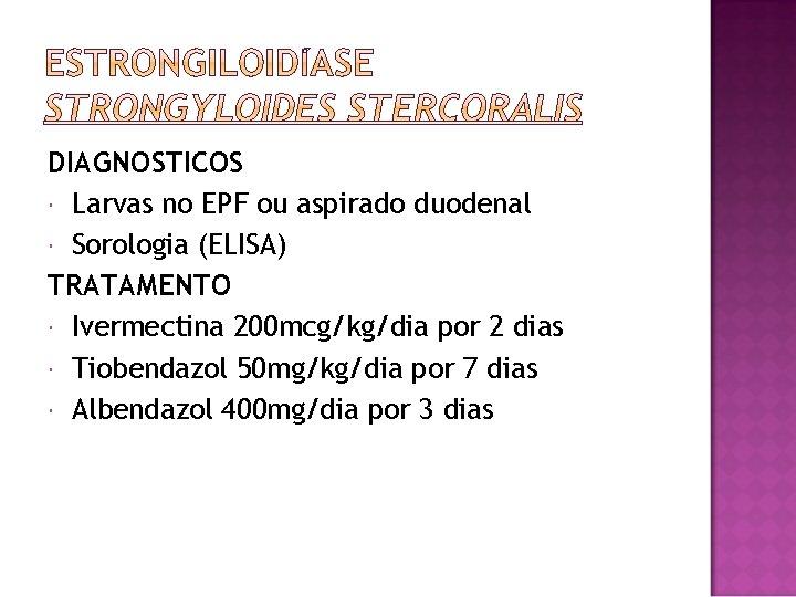 DIAGNOSTICOS Larvas no EPF ou aspirado duodenal Sorologia (ELISA) TRATAMENTO Ivermectina 200 mcg/kg/dia por