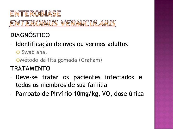 DIAGNÓSTICO Identificação de ovos ou vermes adultos Swab anal Método da fita gomada (Graham)