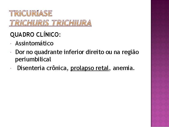 QUADRO CLÍNICO: Assintomático Dor no quadrante inferior direito ou na região periumbilical Disenteria crônica,