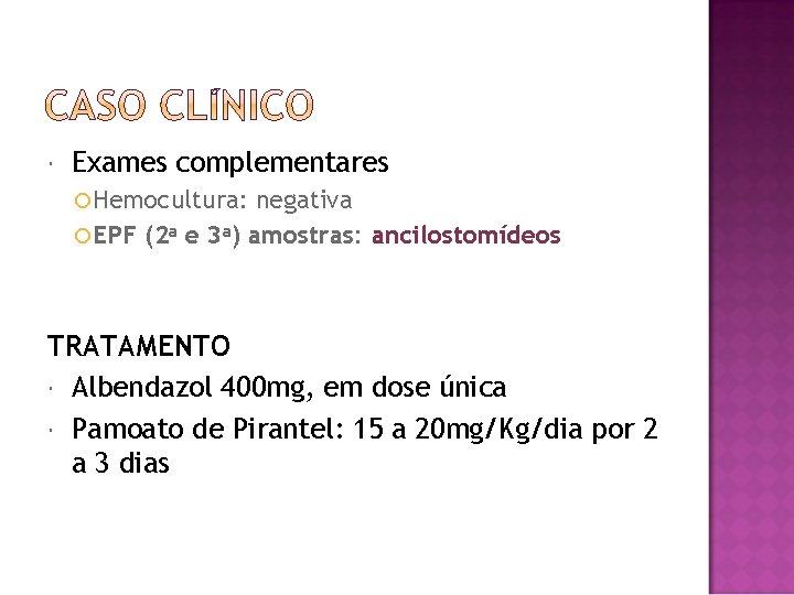 Exames complementares Hemocultura: negativa EPF (2 a e 3 a) amostras: ancilostomídeos TRATAMENTO