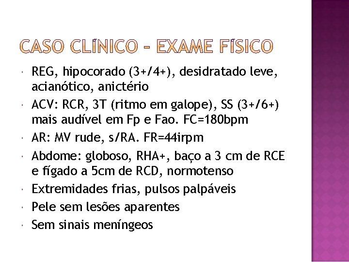 REG, hipocorado (3+/4+), desidratado leve, acianótico, anictério ACV: RCR, 3 T (ritmo em