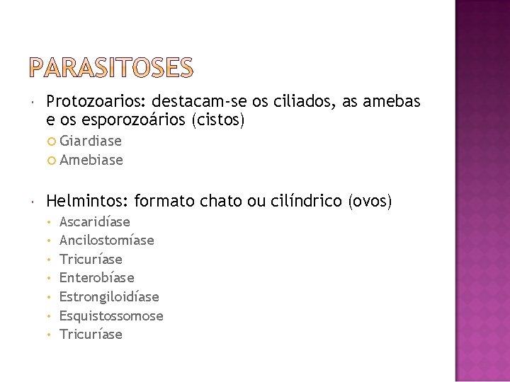 Protozoarios: destacam-se os ciliados, as amebas e os esporozoários (cistos) Giardiase Amebiase Helmintos: