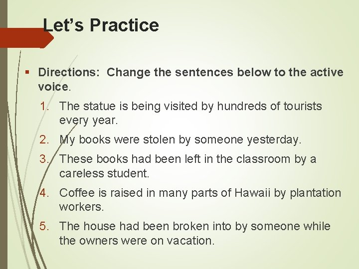 Let's Practice Directions: Change the sentences below to the active voice. 1. The statue