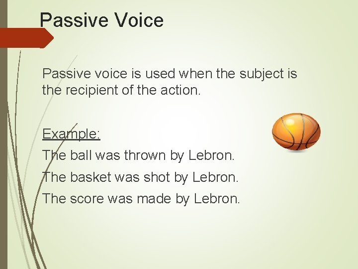 Passive Voice Passive voice is used when the subject is the recipient of the
