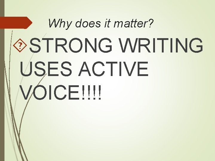 Why does it matter? STRONG WRITING USES ACTIVE VOICE!!!!