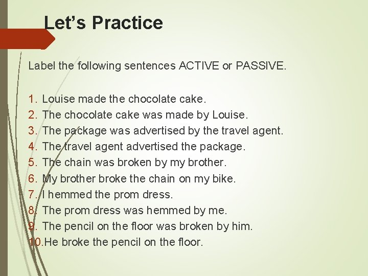 Let's Practice Label the following sentences ACTIVE or PASSIVE. 1. Louise made the chocolate
