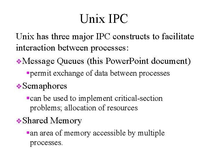 Unix IPC Unix has three major IPC constructs to facilitate interaction between processes: v.