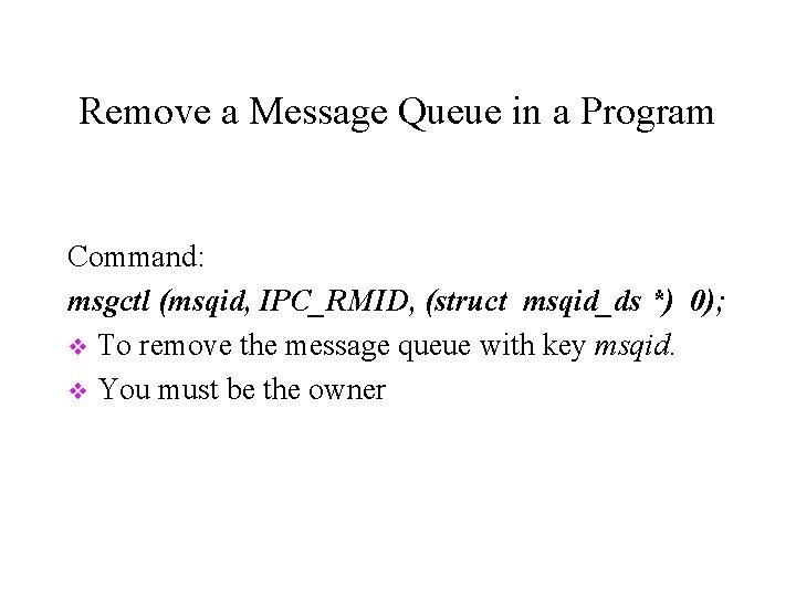 Remove a Message Queue in a Program Command: msgctl (msqid, IPC_RMID, (struct msqid_ds *)