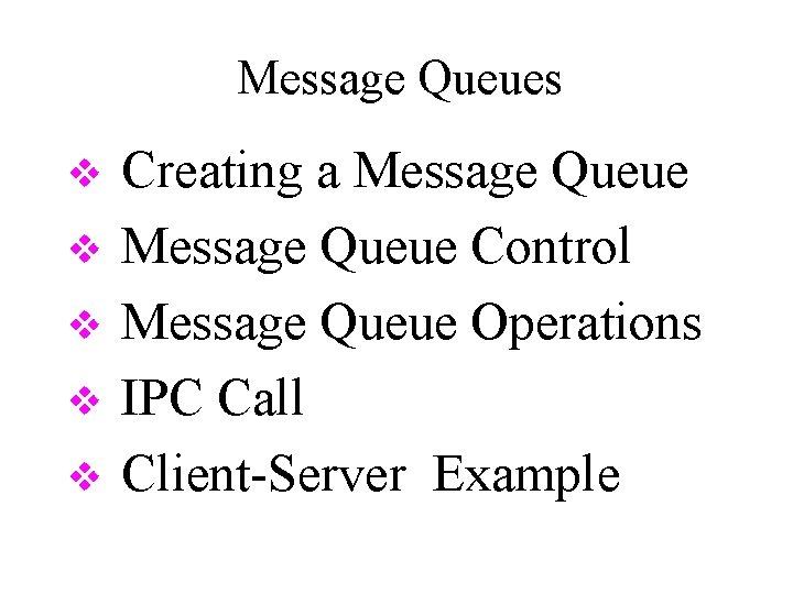 Message Queues v v v Creating a Message Queue Control Message Queue Operations IPC