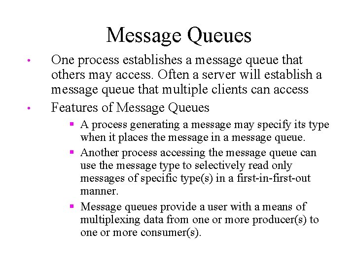 Message Queues • • One process establishes a message queue that others may access.