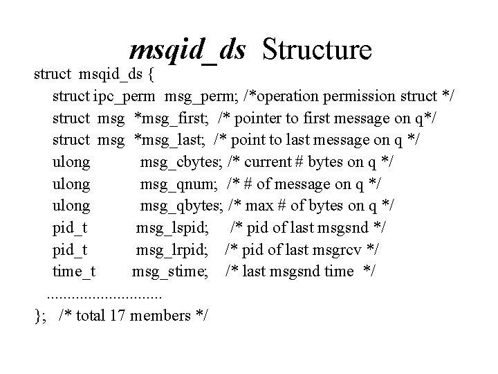 msqid_ds Structure struct msqid_ds { struct ipc_perm msg_perm; /*operation permission struct */ struct msg