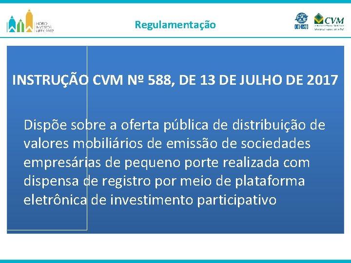 Regulamentação INSTRUÇÃO CVM Nº 588, DE 13 DE JULHO DE 2017 Dispõe sobre a