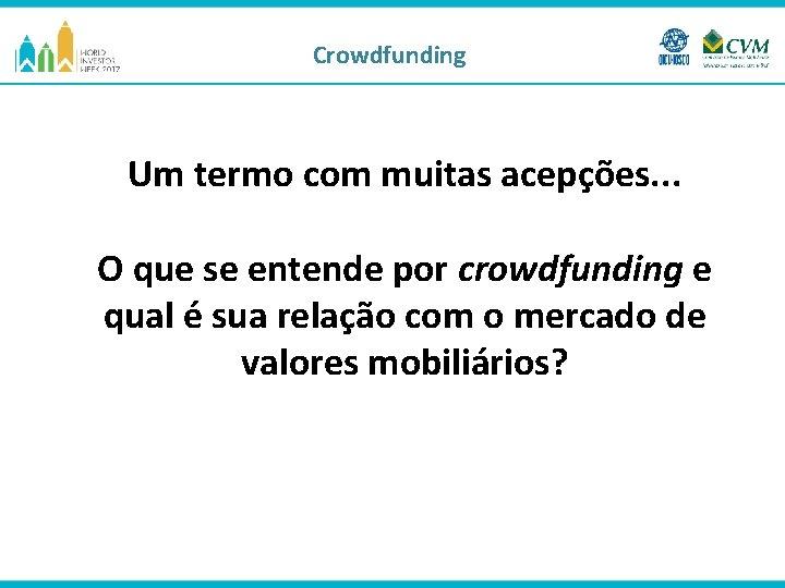 Crowdfunding Um termo com muitas acepções. . . O que se entende por crowdfunding
