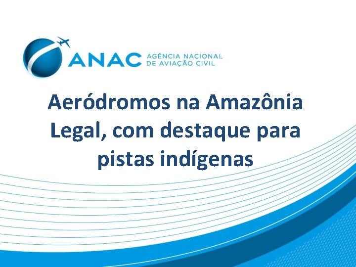 Aeródromos na Amazônia Legal, com destaque para pistas indígenas